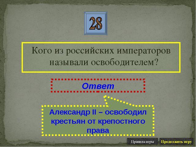 Кого из российских императоров называли освободителем? Ответ Александр II – о...