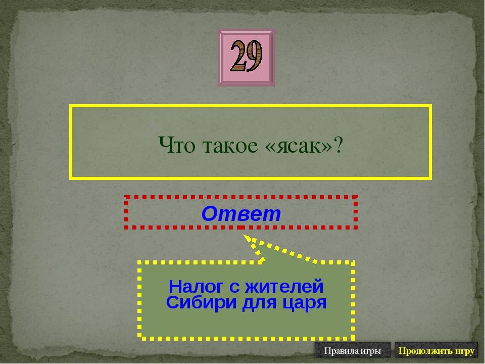 Что такое «ясак»? Ответ Налог с жителей Сибири для царя