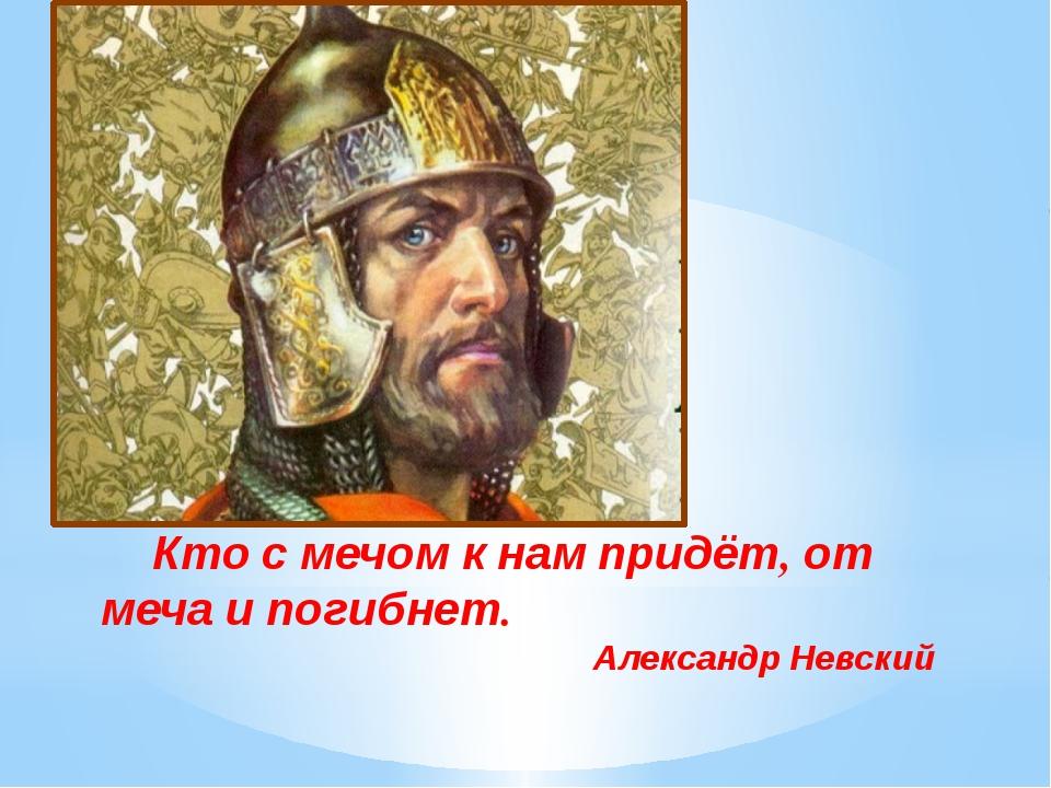 Кто с мечом к нам придёт, от меча и погибнет. Александр Невский