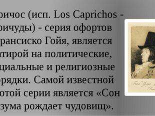 Капричос (исп. Los Caprichos - причуды) - серия офортов Франсиско Гойя, являе