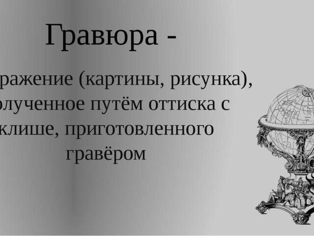Гравюра - изображение (картины, рисунка), полученное путём оттиска с клише, п...
