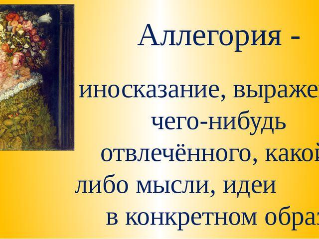 Аллегория - иносказание, выражение чего-нибудь отвлечённого, какой-либо мысли...