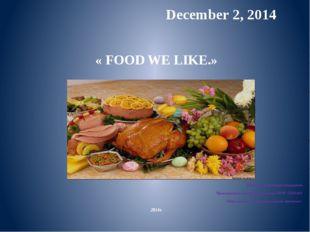 December 2, 2014 « FOOD WE LIKE.» Кыркунова Надежда Геннадьевна Преподавател