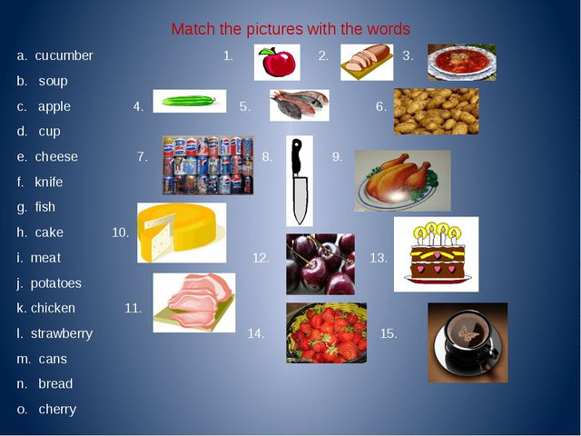 Match the pictures with the words a. cucumber 1. 2. 3. b. soup c. apple 4. 5....