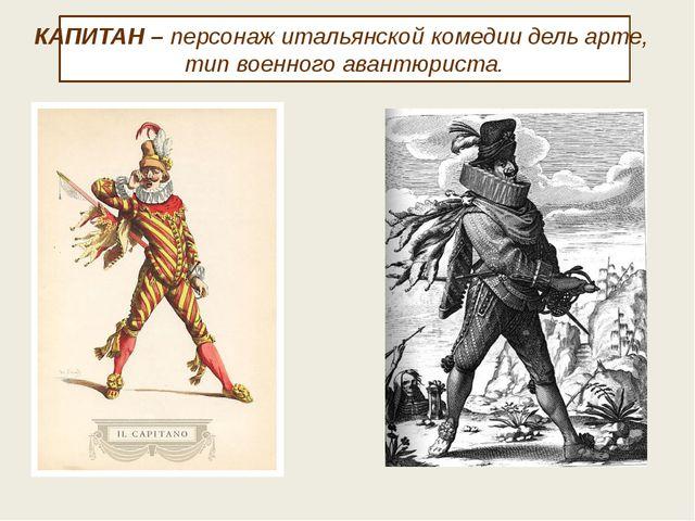 КАПИТАН – персонаж итальянской комедии дель арте, тип военного авантюриста.