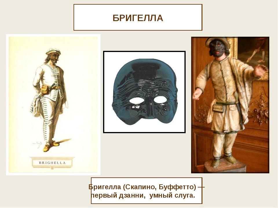 БРИГЕЛЛА Бригелла (Скапино, Буффетто) — первый дзанни, умный слуга.