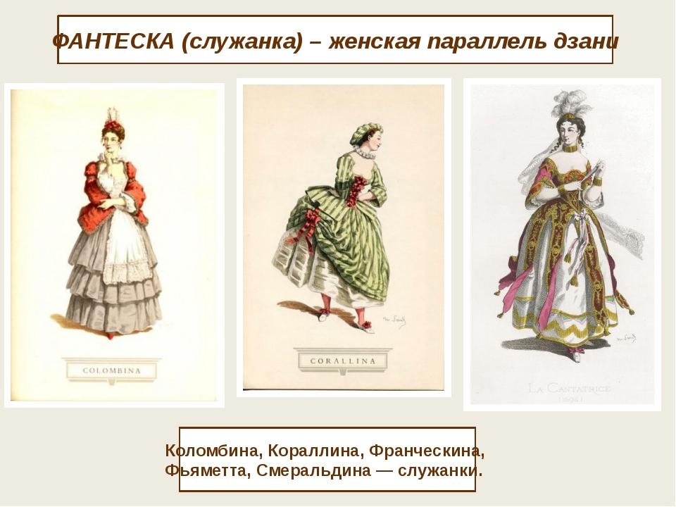 ФАНТЕСКА (служанка) – женская параллель дзани Коломбина, Кораллина, Франческ...