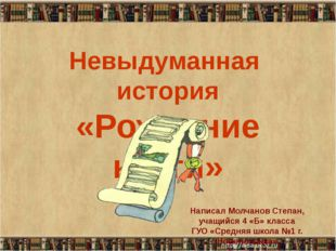 Невыдуманная история «Рождение книги» Написал Молчанов Степан, учащийся 4 «Б»