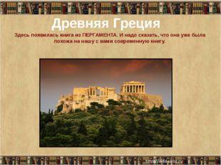 Древняя Греция Здесь появилась книга из ПЕРГАМЕНТА. И надо сказать, что она у