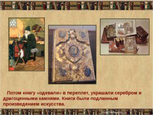Потом книгу «одевали» в переплет, украшали серебром и драгоценными камнями.