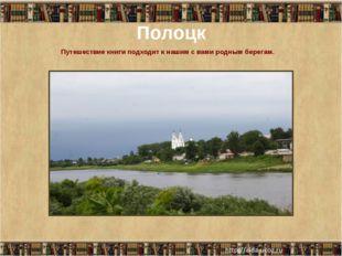 Полоцк Путешествие книги подходит к нашим с вами родным берегам.
