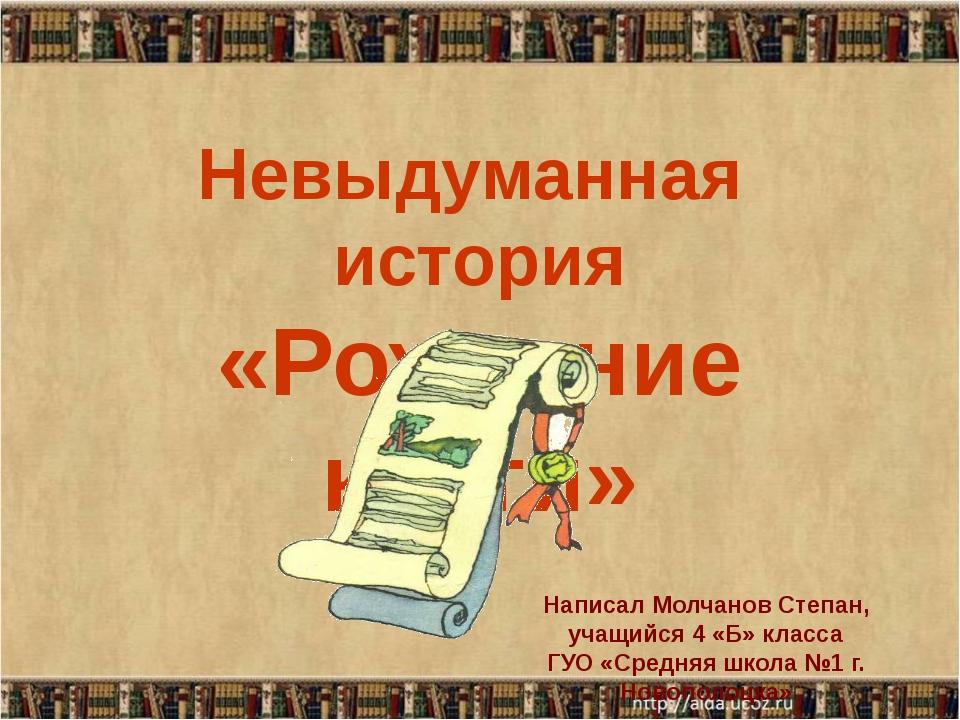 Невыдуманная история «Рождение книги» Написал Молчанов Степан, учащийся 4 «Б»...