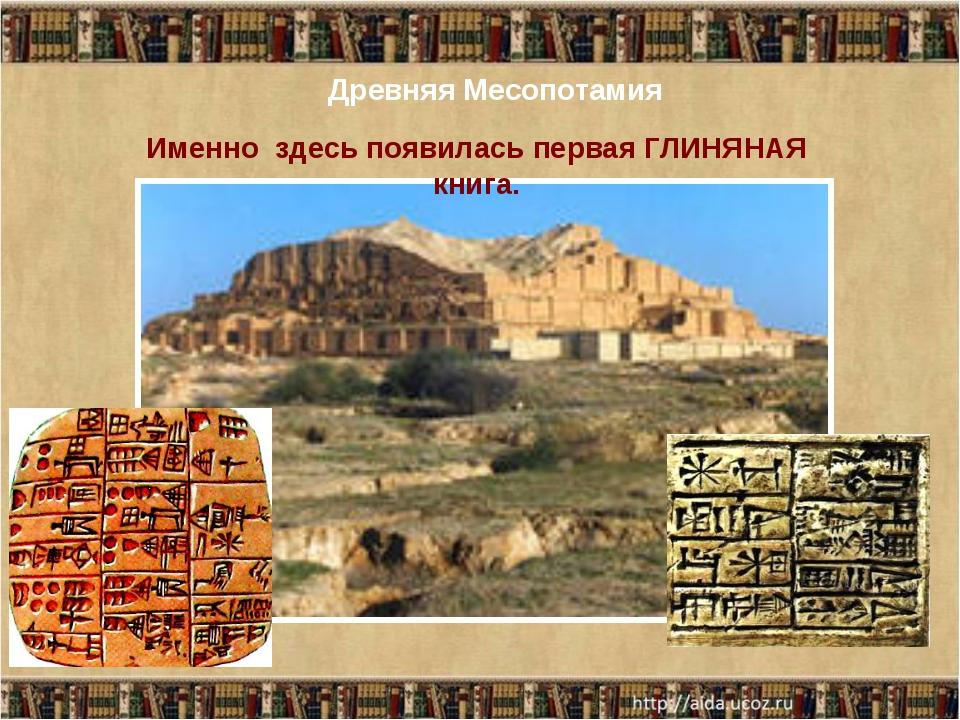 Древняя Месопотамия Именно здесь появилась первая ГЛИНЯНАЯ книга.