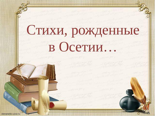Стихи, рожденные в Осетии…