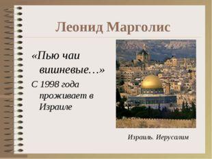 Леонид Марголис «Пью чаи вишневые…» С 1998 года проживает в Израиле Израиль.