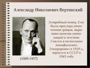 Александр Николаевич Вертинский (1889-1957) Эстрадный певец. Ему были присущи