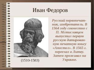 Иван Федоров (1510-1583) Русский первопечат-ник, изобретатель. В 1564 году со