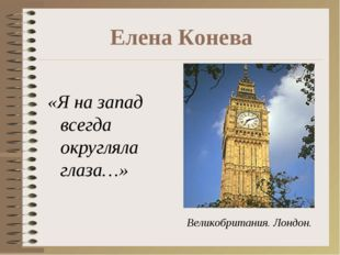 Елена Конева «Я на запад всегда округляла глаза…» Великобритания. Лондон.