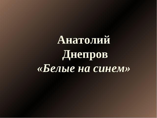 Анатолий Днепров «Белые на синем»