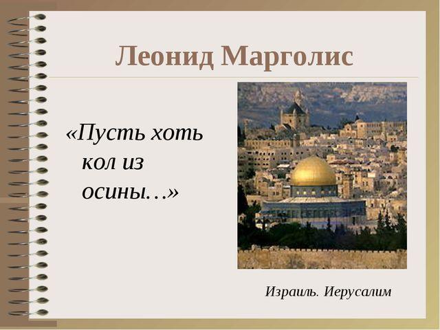 Леонид Марголис «Пусть хоть кол из осины…» Израиль. Иерусалим