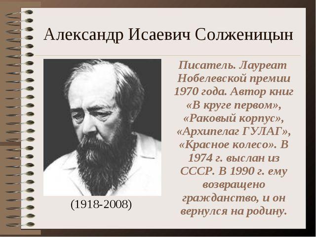 Александр Исаевич Солженицын (1918-2008) Писатель. Лауреат Нобелевской премии...