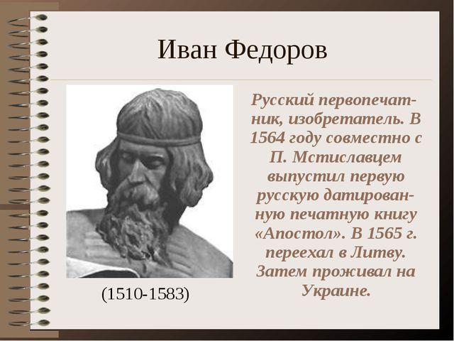 Иван Федоров (1510-1583) Русский первопечат-ник, изобретатель. В 1564 году со...