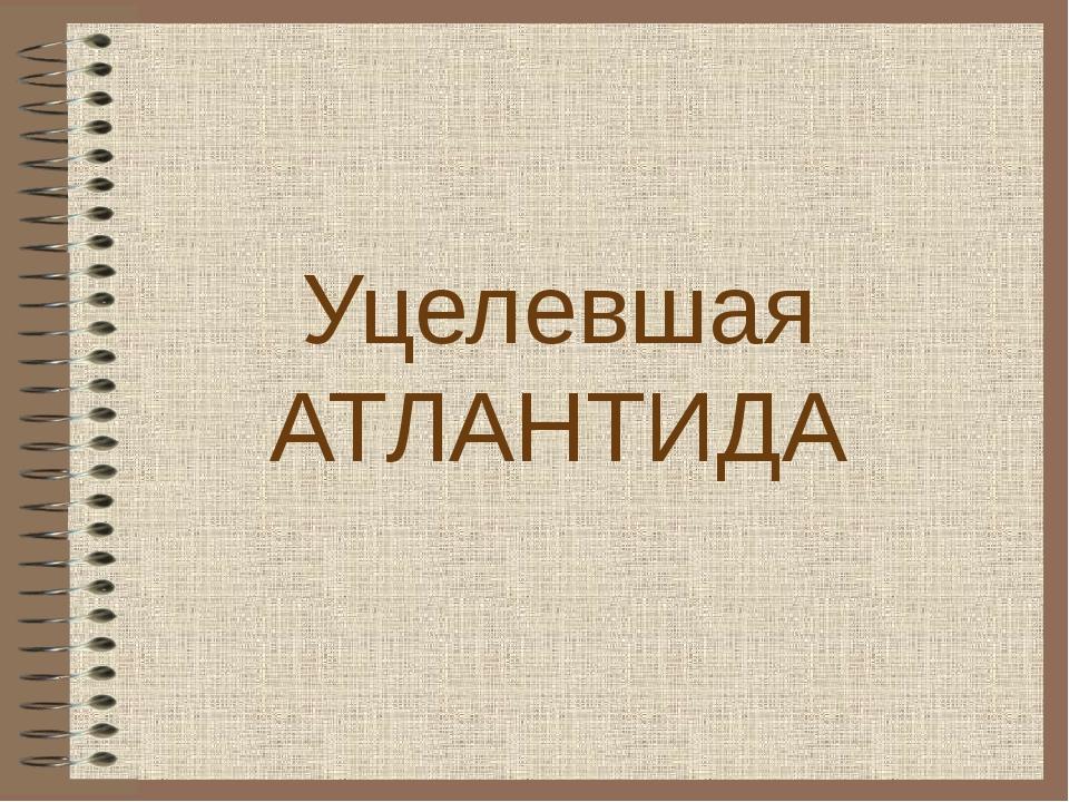 Уцелевшая АТЛАНТИДА
