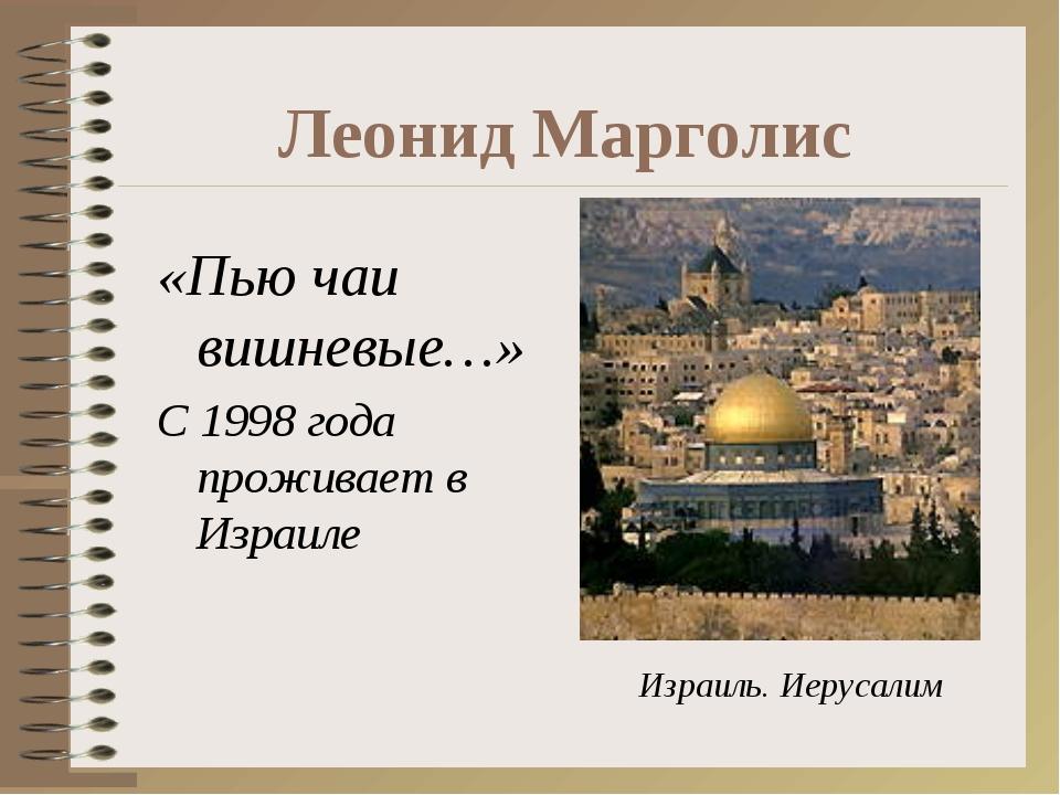 Леонид Марголис «Пью чаи вишневые…» С 1998 года проживает в Израиле Израиль....