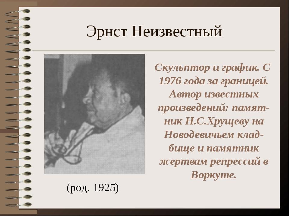 Эрнст Неизвестный (род. 1925) Скульптор и график. С 1976 года за границей. Ав...
