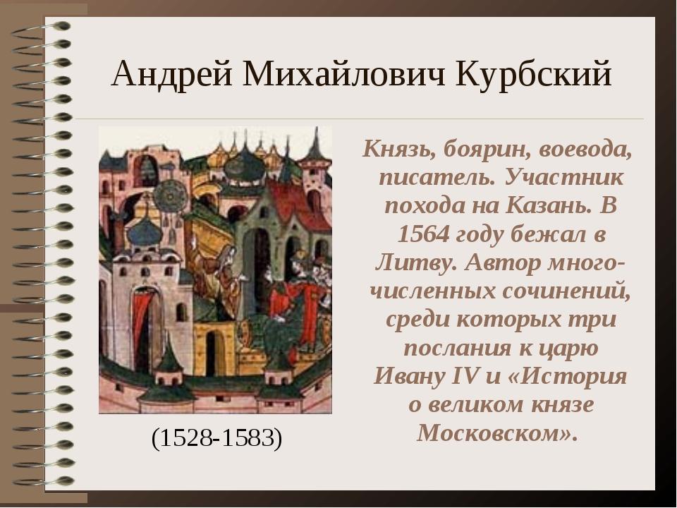 Андрей Михайлович Курбский (1528-1583) Князь, боярин, воевода, писатель. Учас...