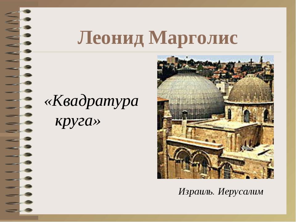 Леонид Марголис «Квадратура круга» Израиль. Иерусалим