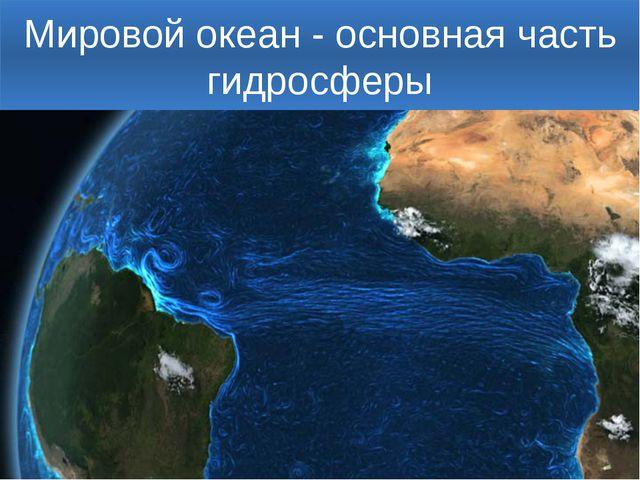 Мировой океан - основная часть гидросферы