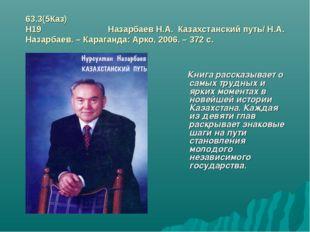 63.3(5Каз) Н19 Назарбаев Н.А. Казахстанский путь/ Н.А. Назарбаев. – Караганда