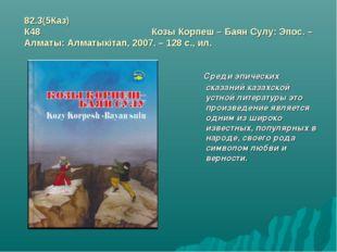 82.3(5Каз) К48 Козы Корпеш – Баян Сулу: Эпос. – Алматы: Алматыкітап, 2007. –