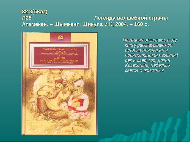 82.3(5Каз) Л25 Легенда волшебной страны Атамекен. – Шымкент: Шикула и К, 2004...