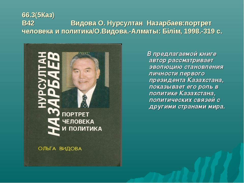 66.3(5Каз) В42 Видова О. Нурсултан Назарбаев:портрет человека и политика/О.В...