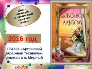 2016 год ГБПОУ «Аргашский аграрный техникум» филиал в п. Мирный Девиз технику