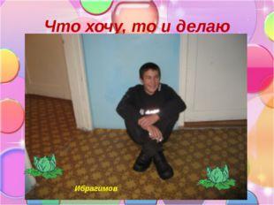 Что хочу, то и делаю Ибрагимов