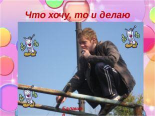 Что хочу, то и делаю Балашов
