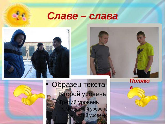 Славе – слава Поляков