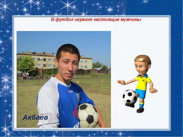 В футбол играют настоящие мужчины Акбаев