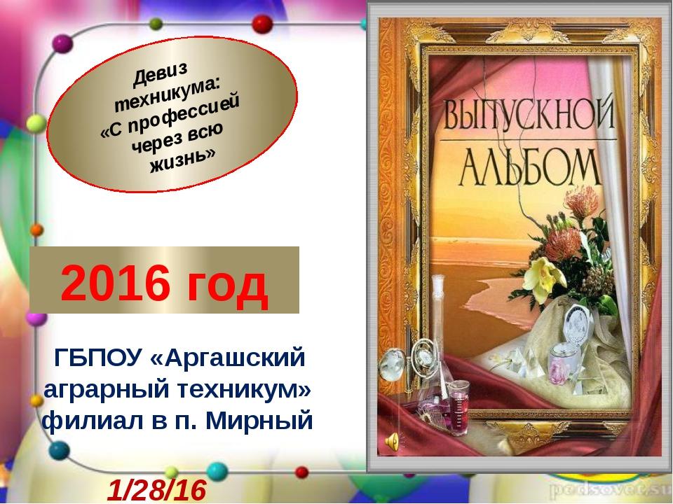 2016 год ГБПОУ «Аргашский аграрный техникум» филиал в п. Мирный Девиз технику...