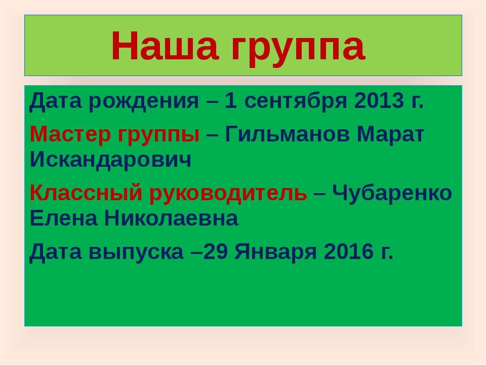 Наша группа Дата рождения – 1 сентября 2013 г. Мастер группы – Гильманов Мара...