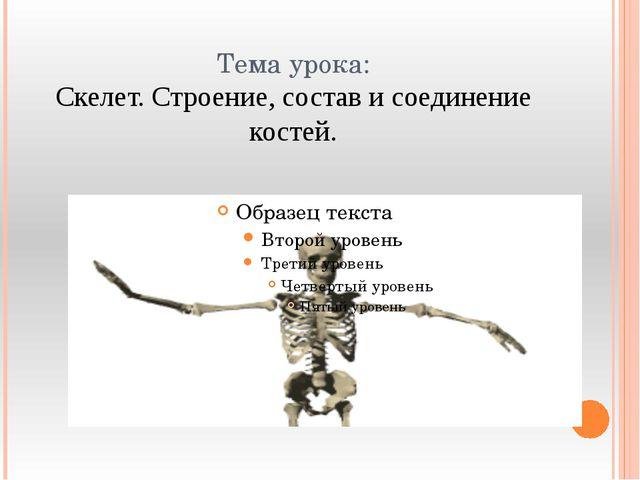 Тема урока: Скелет. Строение, состав и соединение костей.