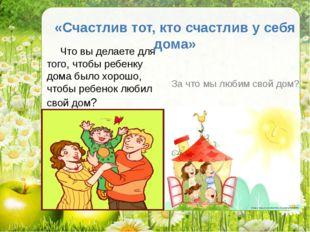 Что вы делаете для того, чтобы ребенку дома было хорошо, чтобы ребенок любил