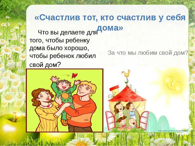 Что вы делаете для того, чтобы ребенку дома было хорошо, чтобы ребенок любил...
