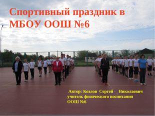 Спортивный праздник в МБОУ ООШ №6 Автор: Козлов Сергей Николаевич учитель физ