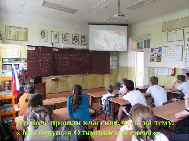 В школе прошли классные часы на тему: « Мы будущая Олимпийская смена»»