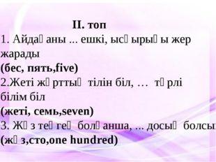 ІІ. топ 1. Айдағаны ... ешкі, ысқырығы жер жарады (бес, пять,five) 2.Жеті жұ