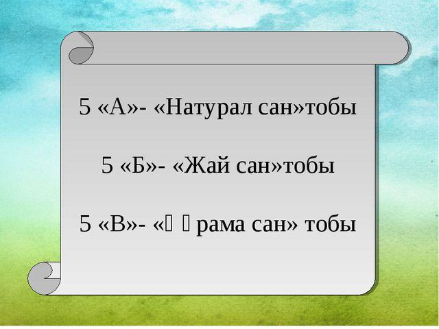 5 «А»- «Натурал сан»тобы 5 «Б»- «Жай сан»тобы 5 «В»- «Құрама сан» тобы